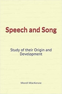 Morell Mackenzie - Speech and Song : Study of their Origin and Development.