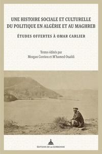 Morgan Corriou et M'hamed Oualdi - Une histoire sociale et culturelle du politique en Algérie et au Maghreb - Etudes offertes à Omar Carlier.