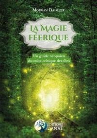 La magie féerique- Un guide néopaïen du culte celtique des fées - Morgan Daimler |