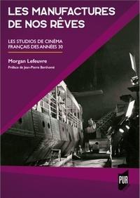 Morgan Lefeuvre - Les manufactures de nos rêves - Les studios de cinéma français des années 30.