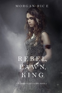 Morgan Rice - Of Crowns and Glory  : Rebel, Pawn, King (Of Crowns and Glory—Book 4).