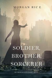 Morgan Rice - Of Crowns and Glory  : Soldier, Brother, Sorcerer (Of Crowns and Glory—Book 5).