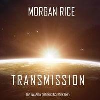 Morgan Rice et Wayne Farrell - The Invasion Chronicles  : Transmission (The Invasion Chronicles—Book One): A Science Fiction Thriller.