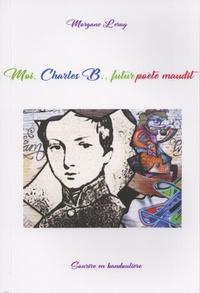Morgane Leray - Moi, Charles B., futur poète maudit.