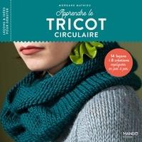 Morgane Mathieu et Nathalie Carnet - Apprendre le tricot circulaire - 14 leçons et 8 créations expliquées en pas à pas.