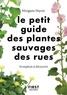 Morgane Peyrot - Le petit guide des plantes sauvages des rues - 70 espèces à découvrir.