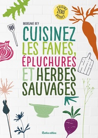 Morgane Rey - Cuisinez les fanes, épluchures et herbes sauvages - Cuisine zéro déchet.