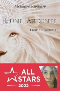 Morgane Rugraff - Lune ardente Tome 1 : Crépuscule.