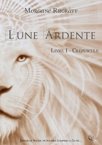 Morgane Rugraff - Lune ardente Tome 1 : Crépuscule.