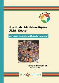 Morgane Sanzey-Nicolas et  Alice en Ulis - Livret de Mathématiques ULIS Ecole - Niveau 1 - Construction du nombre.