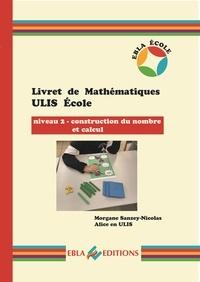 Morgane Sanzey-Nicolas et  Alice en Ulis - Livret de Mathématiques ULIS Ecole - Niveau 2 - Construction du nombre et calcul.