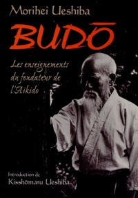 Morihei Ueshiba - Budo - Les enseignements du fondateur de l'aïkido.
