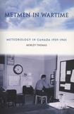 Morley Thomas et R.D. Reynolds and Bryan Alvarez - Metmen In Wartime - Meteorology in Canada 1939-1945.
