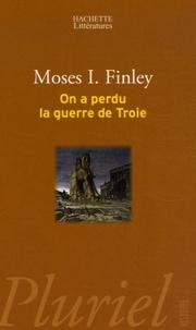 Moses I. Finley - On a perdu la guerre de Troie - Propos et polémiques sur l'Antiquité.