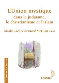 Moshé Idel et Bernard McGinn - L'Union mystique dans le judaïsme le christianisme et l'Islam - Recherches transversales.