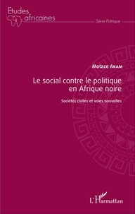 Motaze Akam - Le social contre le politique en Afrique noire - Sociétés civiles et voies nouvelles.