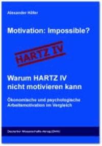 Motivation: Impossible? Warum HARTZ IV nicht motivieren kann - Ökonomische und psychologische Arbeitsmotivation im Vergleich.