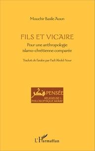 Mouchir Basile Aoun - Fils et vicaire - Pour une anthropologie islamo-chrétienne comparée.