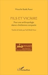 Fils et vicaire- Pour une anthropologie islamo-chrétienne comparée - Mouchir Basile Aoun |