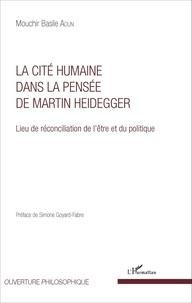 Mouchir Basile Aoun - La cité humaine dans la pensée de Martin Heidegger - Lieu de réconciliation de l'être et du politique.