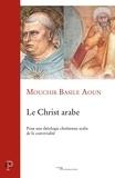 Mouchir Basile Aoun - Le Christ arabe - Pour une théologie chrétienne arabe de la convivialité.