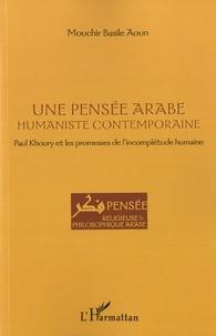 Mouchir Basile Aoun - Une pensée arabe humaniste contemporaine - Paul Khoury et les promesses de l'incomplétude humaine.