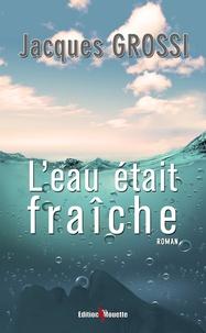 Jacques Grossi - L'eau était fraîche.