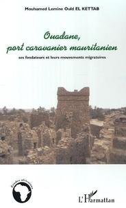 Mouhamed Lemine Ould El Kettab - Ouadane, port caravanier mauritanien : ses fondateurs et leurs mouvements migratoires.