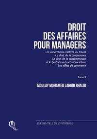 Moulay Mohamed Lahbib Rhalib - Droit des affaires pour manager - Tome 2, Les conventions relatives au travail ; Le droit de la concurrence ; Le droit de la consommation et la protection du consommateur ; Les effets de commerce.