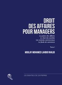 Moulay Mohamed Lahbib Rhalib - Droit des affaires pour managers - Tome 1, La justice des affaires, le droit des sociétés, les contrats commerciaux, le fonds de commerce.