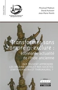 Mouloud Madoun et David Autissier - Transformer sans rompre ni exclure : étonnante actualité de l'Inde ancienne - Que peuvent apprendre les organisations et nos sociétés d'Arthashastra et Thirukkural ?.