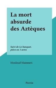 Mouloud Mammeri - La mort absurde des Aztèques - Suivi de Le banquet, pièce en 3 actes.