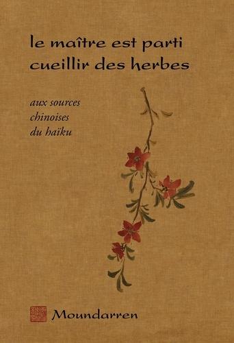 Moundarren - Le maître est parti cueillir des herbes - Aux sources chinoises du haïku.