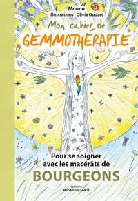 Moune et Olivia Oudart - Mon cahier de gemmothérapie - Pour se soigner avec les macérats de bourgeons.