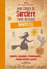 Moune et Nat Sinob - Mon cahier de Sorcière pour devenir immortel - Sirops, baumes, pommades... pour votre santé.