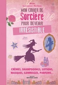 Moune et Nat Sinob - Mon cahier de sorcière pour devenir irrésistible - Crèmes, shampooings, lotions, masques, gommages, parfums....
