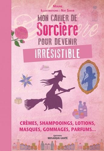 Mon cahier de sorcière pour devenir irrésistible. Crèmes, shampooings, lotions, masques, gommages, parfums...