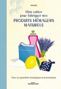 Moune - Mon cahier pour fabriquer mes produits ménagers naturels - Pour un quotidien écologique et économique.