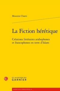 Mounira Chatti - La fiction hérétique - Créations littéraires arabophones et francophones en terre d'Islam.
