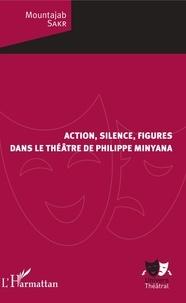 Mountajab Sakr - Action, silence, figures dans le théâtre de Philippe Minyana.