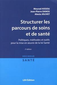 Mourad Aissou et Jean-Pierre Danos - Structurer les parcours de soins et de santé - Politiques, méthodes et outils pour la mise en oeuvre de la loi Santé.