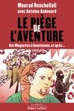 Mourad Benchellali et Antoine Audouard - Le piège de l'aventure - Des minguettes à Guantanamo, et après....
