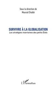 Mourad Chabbi - Survivre à la globalisation - Les stratégies incertaines des petits Etats.