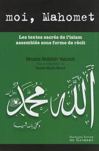 Moussa Abdallah-Yaacoub - Moi, Mahomet - Les textes sacrés de l'islam assemblés sous forme de récit.