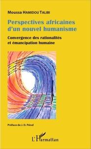 Moussa Hamidou Talibi - Perspectives africaines d'un nouvel humanisme - Convergence des rationalités et émancipation humaine.