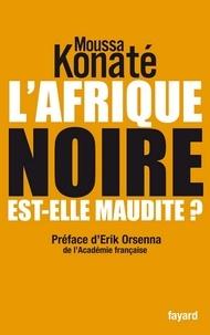 Moussa Konaté - L'Afrique noire est-elle maudite ? - préface de Erik Orsenna, de l'Académie française.