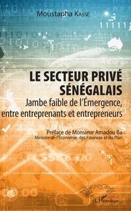 Moustapha Kassé - Le secteur privé sénégalais - Jambe faible de l'émergence, entre entreprenants et entrepreneurs.