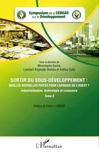 Moustapha Kassé et Lambert N'galadjo Bamba - Sortir du sous-développement : quelles nouvelles pistes pour l'Afrique de l'ouest ? - Tome 3 : Industrialisation, technologie et croissance.