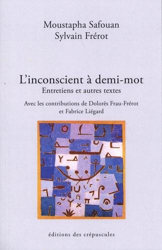 Moustapha Safouan et Sylvain Frérot - L'inconscient à demi-mot - Entretiens et autres textes.