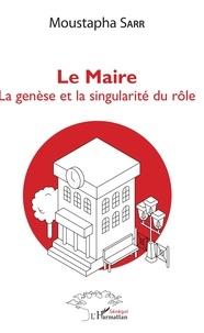 Le maire- La genèse et la singularité du rôle - Moustapha Sarr |